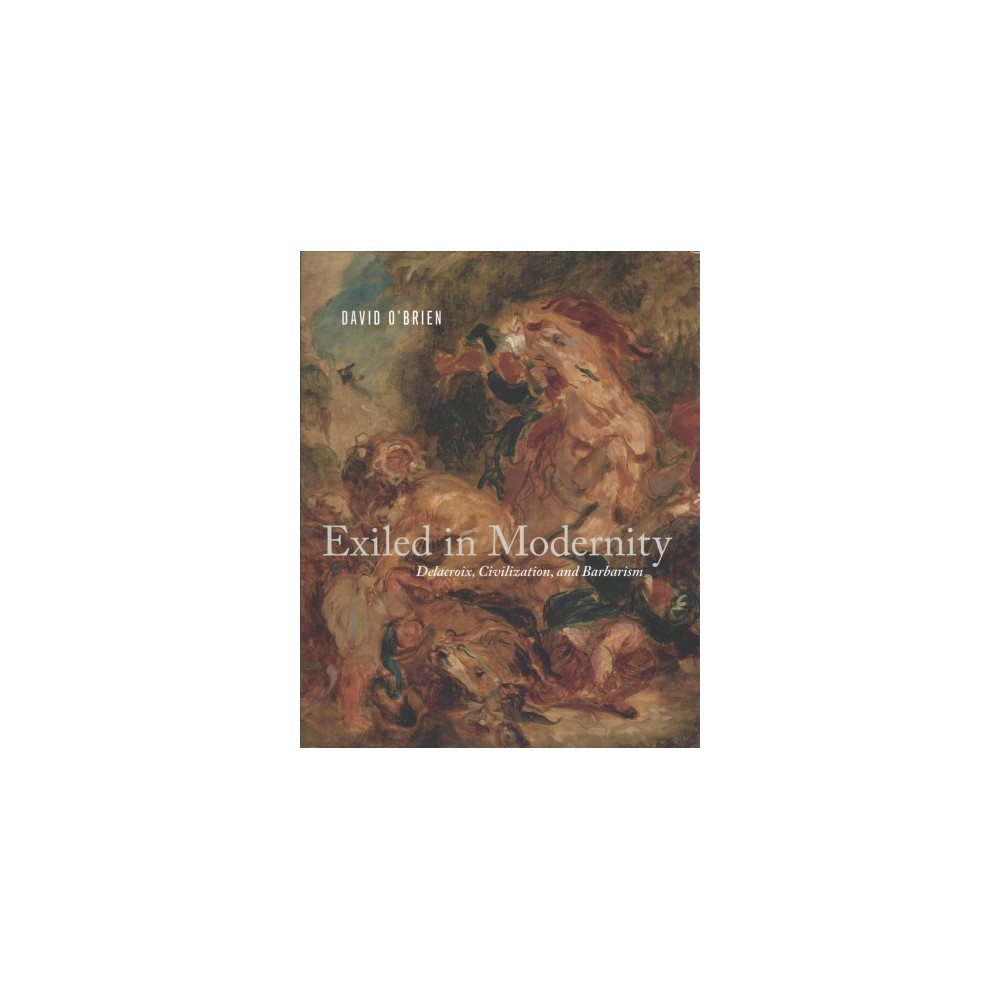Exiled in Modernity : Delacroix, Civilization, and Barbarism - by David O'Brien (Hardcover)