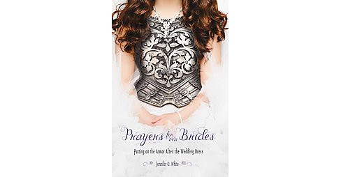 Prayers for New Brides : Putting on God's Armor After the Wedding Dress (Paperback) (Jennifer O. White) - image 1 of 1