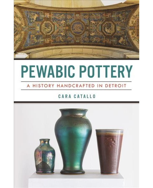 Pewabic Pottery : A History Handcrafted in Detroit (Paperback) (Cara Catallo) - image 1 of 1