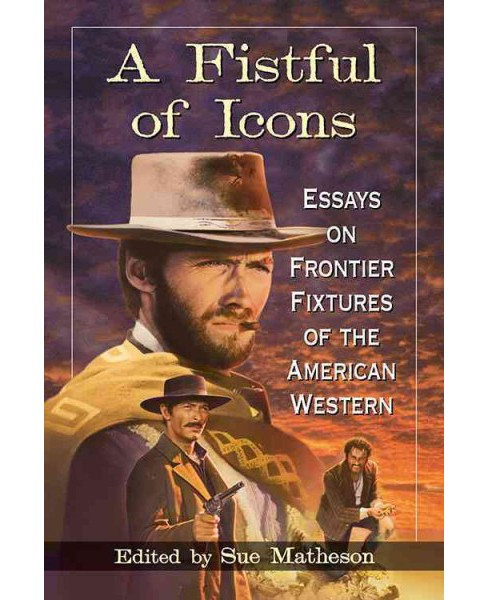 Fistful of Icons : Essays on Frontier Fixtures of the American Western -  (Paperback) - image 1 of 1