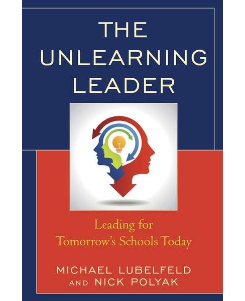 Unlearning Leader : Leading for Tomorrow's Schools Today (Paperback) (Michael Lubelfeld & Nick Polyak) - image 1 of 1
