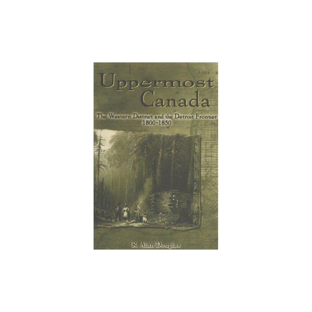 Uppermost Canada : The Western District and the Detroit Frontier, 1800-1850 - Reprint (Paperback)