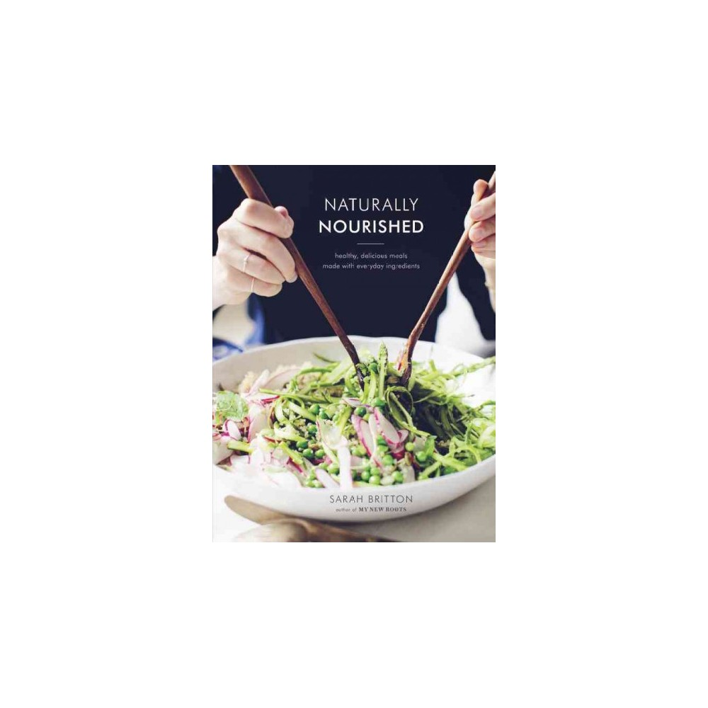 Naturally Nourished : Healthy, Delicious Meals Made With Everyday Ingredients (Hardcover) (Sarah