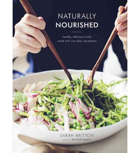 Naturally Nourished : Healthy, Delicious Meals Made With Everyday Ingredients (Hardcover) (Sarah - image 1 of 1