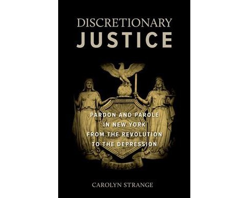 Discretionary Justice : Pardon and Parole in New York from the Revolution to the Depression (Hardcover) - image 1 of 1