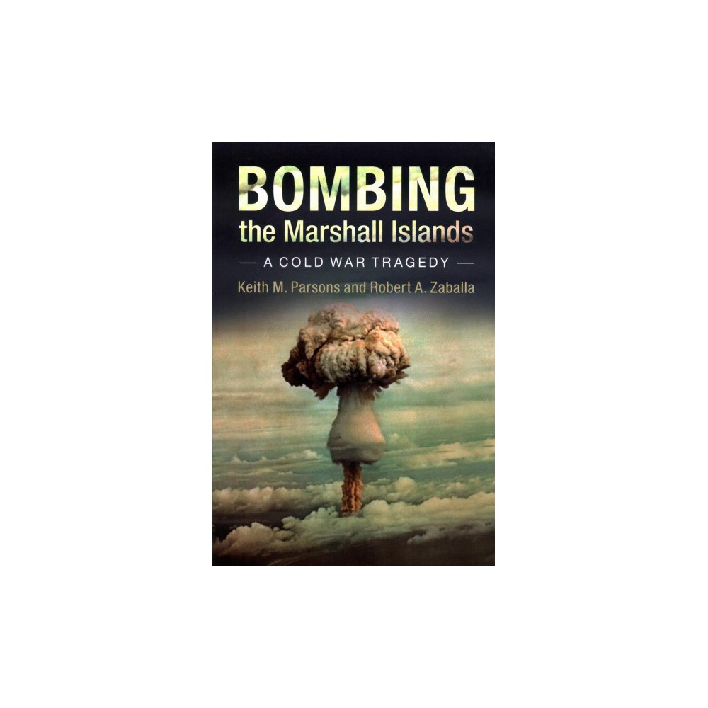 Bombing the Marshall Islands : A Cold War Tragedy - by Keith M. Parsons & Robert A. Zaballa (Paperback)