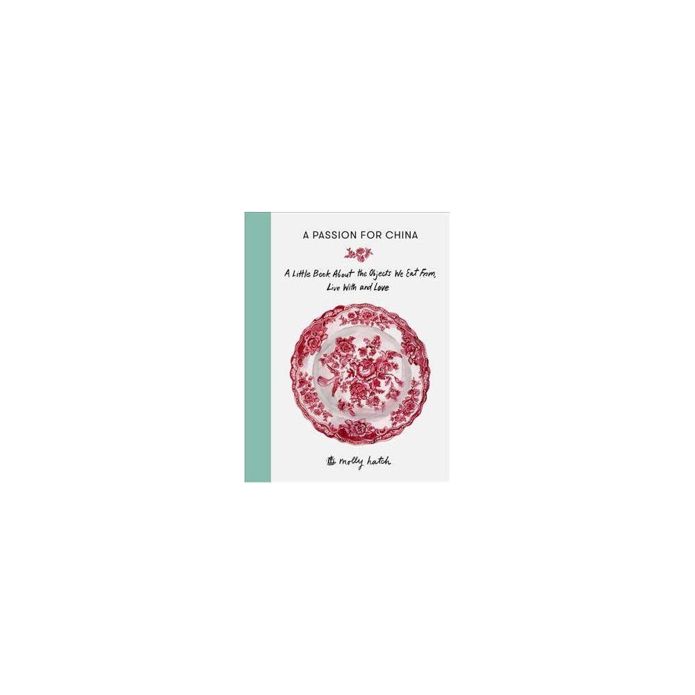 Passion for China : A Little Book About the Objects We Eat From, Live With and Love (Hardcover) (Molly