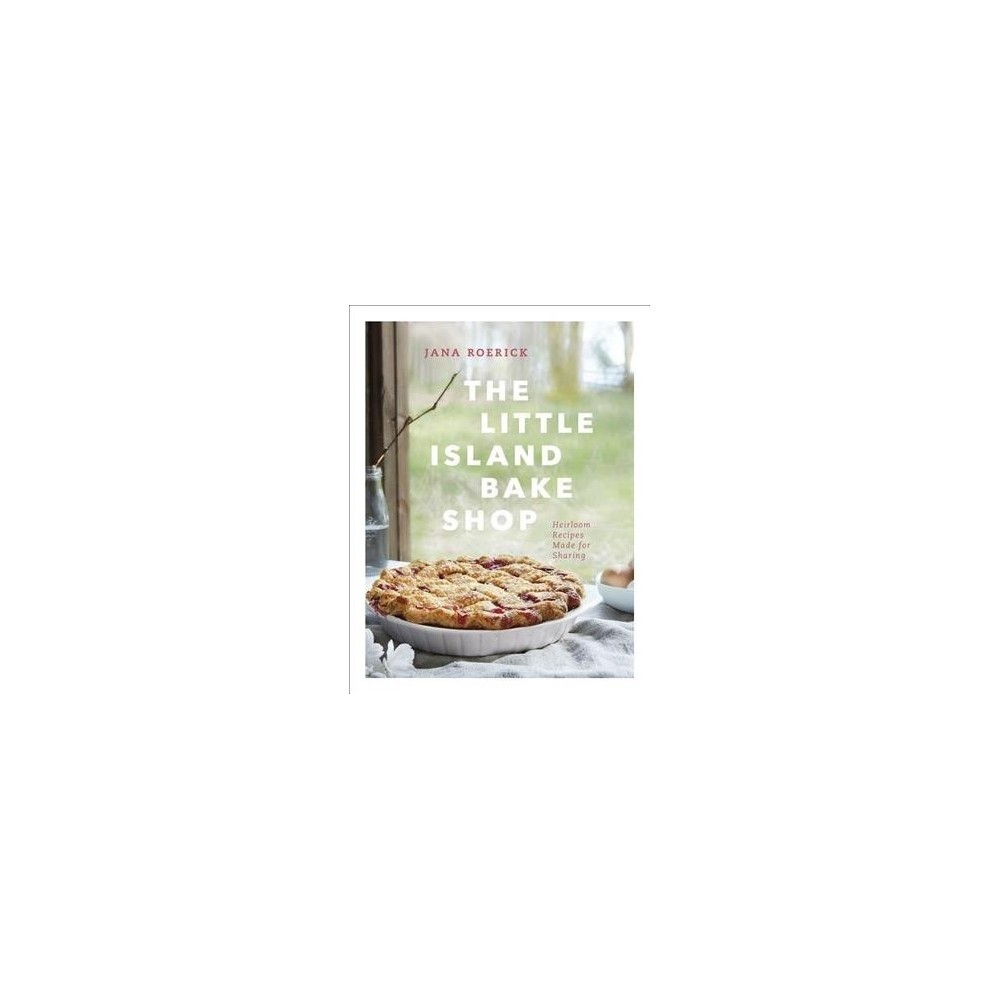 Little Island Bake Shop : Heirloom Recipes Made for Sharing - by Jana Roerick (Hardcover)