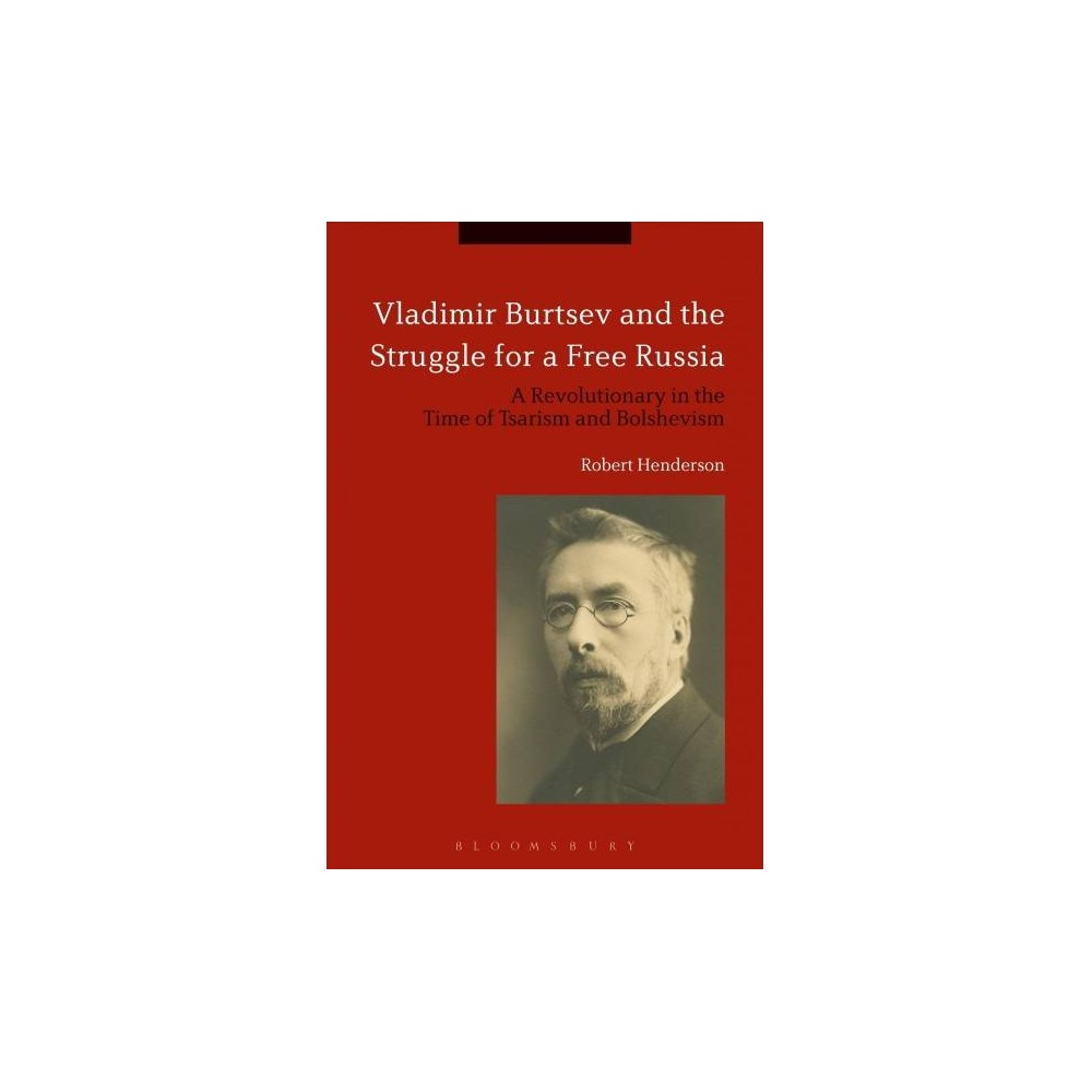 Vladimir Burtsev and the Struggle for a Free Russia : A Revolutionary in the Time of Tsarism and