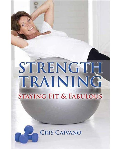 Strength Training : Staying Fit & Fabulous -  Reprint by Cris Caivano (Paperback) - image 1 of 1