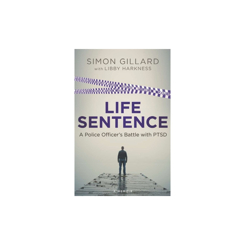 Life Sentence : A Police Officer's Battle With Ptsd - by Simon Gillard (Paperback)