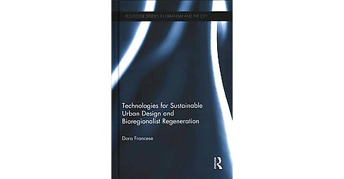 Technologies for Sustainable Urban Design and Bioregionalist Regeneration (Hardcover) (Dora Francese) - image 1 of 1