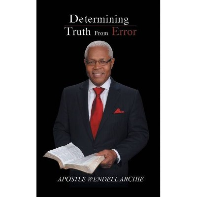 Determining Truth from Error - by  Apostle Wendell Archie (Hardcover)