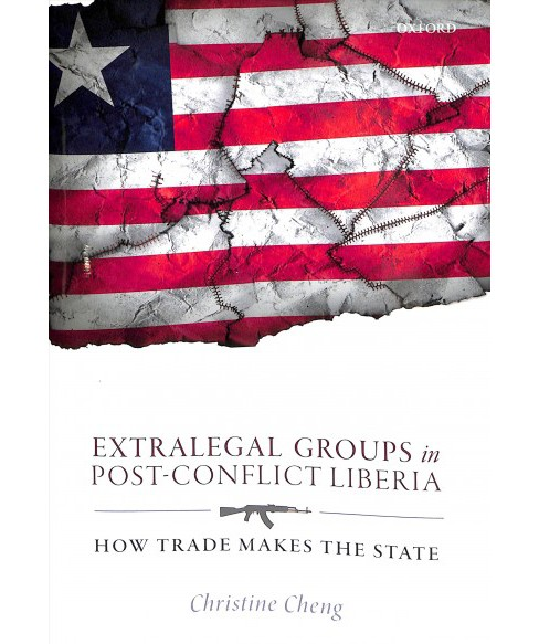 Extralegal Groups in Post-Conflict Liberia : How Trade Makes the State -  by Christine Cheng (Hardcover) - image 1 of 1