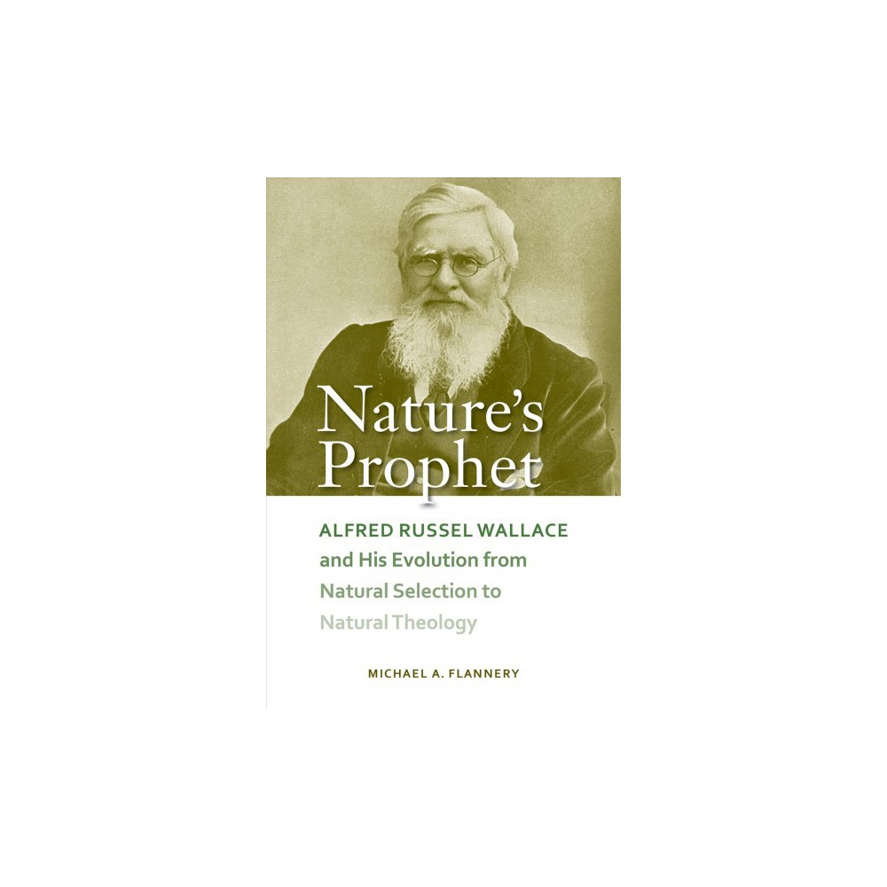 Nature's Prophet : Alfred Russel Wallace and His Evolution from Natural Selection to Natural Theology