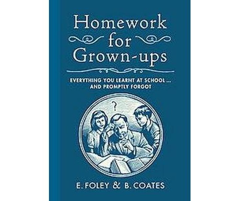 Homework for Grown-Ups : Everything You Learned at School...and Promptly Forgot (Hardcover) (E. Foley & - image 1 of 1