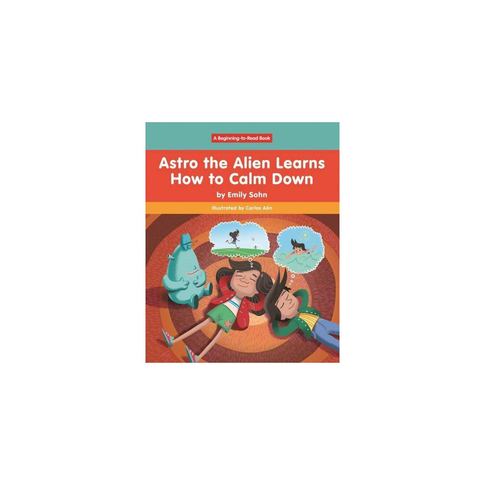 Astro the Alien Learns How to Calm Down - (Astro the Alien) by Emily Sohn (Hardcover)