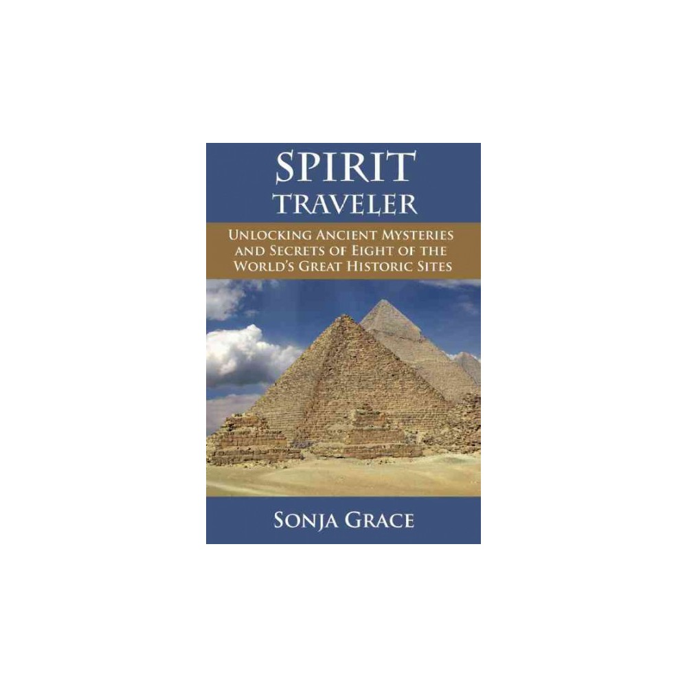 Spirit Traveler : Unlocking Ancient Mysteries and Secrets of Eight of the World's Great Historic Sites