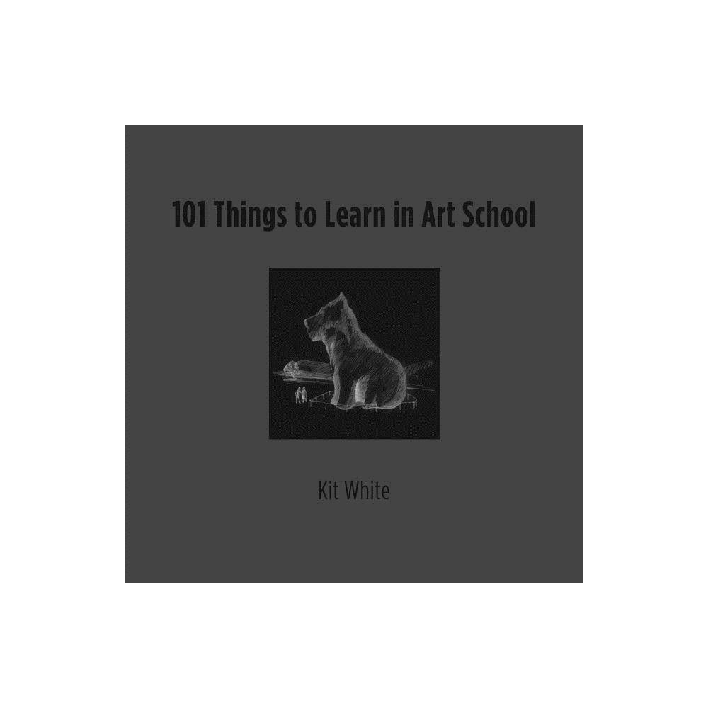 101 Things To Learn In Art School Mit Press By Kit White Hardcover