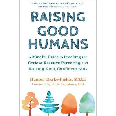 Raising Good Humans - by Hunter Clarke-Fields (Paperback)