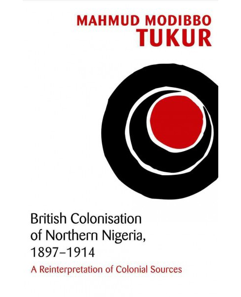 British Colonisation of Northern Nigeria 1897-1914 : A Reinterpretation of Colonial Sources (Hardcover) - image 1 of 1