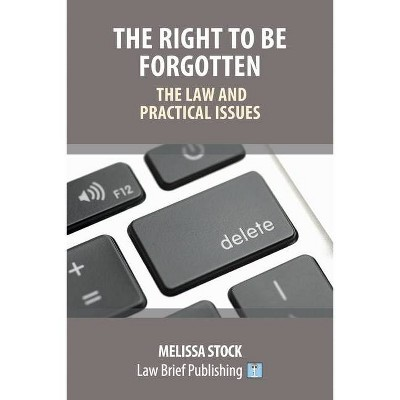 The Right to be Forgotten - The Law and Practical Issues - by  Melissa Stock (Paperback)