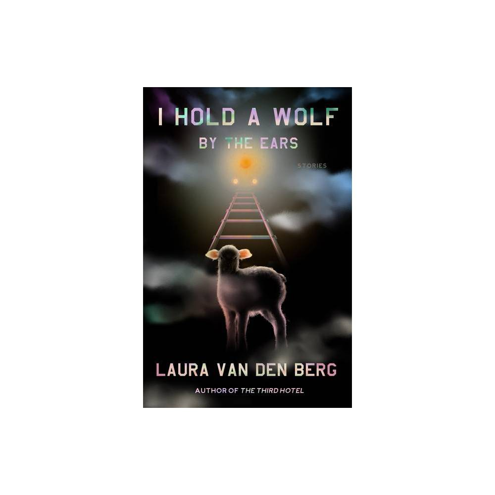 I Hold A Wolf By The Ears By Laura Van Den Berg Hardcover
