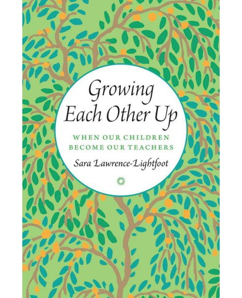 Growing Each Other Up : When Our Children Become Our Teachers (Hardcover) (Sara Lawrence-Lightfoot) - image 1 of 1