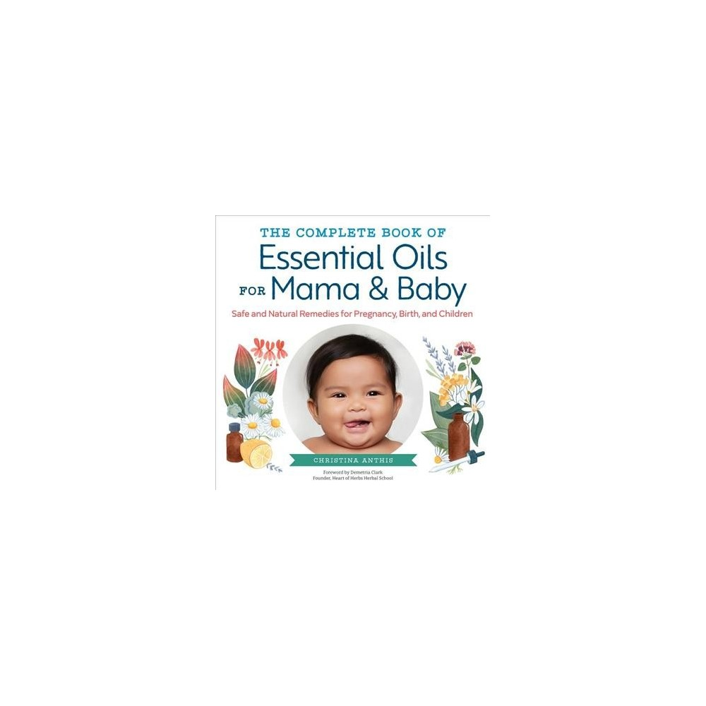 Complete Book of Essential Oils for Mama & Baby : Safe and Natural Remedies for Pregnancy, Birth, and
