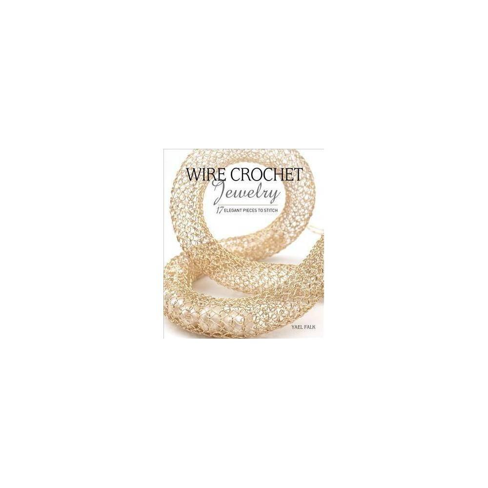 Wire Crochet Jewelry : 17 Elegant Pieces to Stitch - by Yael Falk (Paperback)