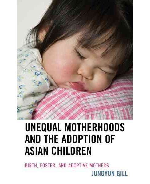 Unequal Motherhoods and the Adoption of Asian Children : Birth, Foster, and Adoptive Mothers (Hardcover) - image 1 of 1