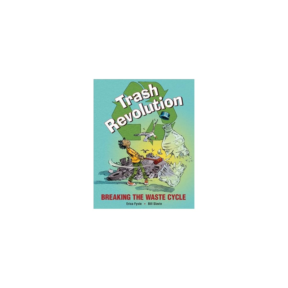 Trash Revolution : Breaking the Waste Cycle - by Erica Fyvie (Hardcover)