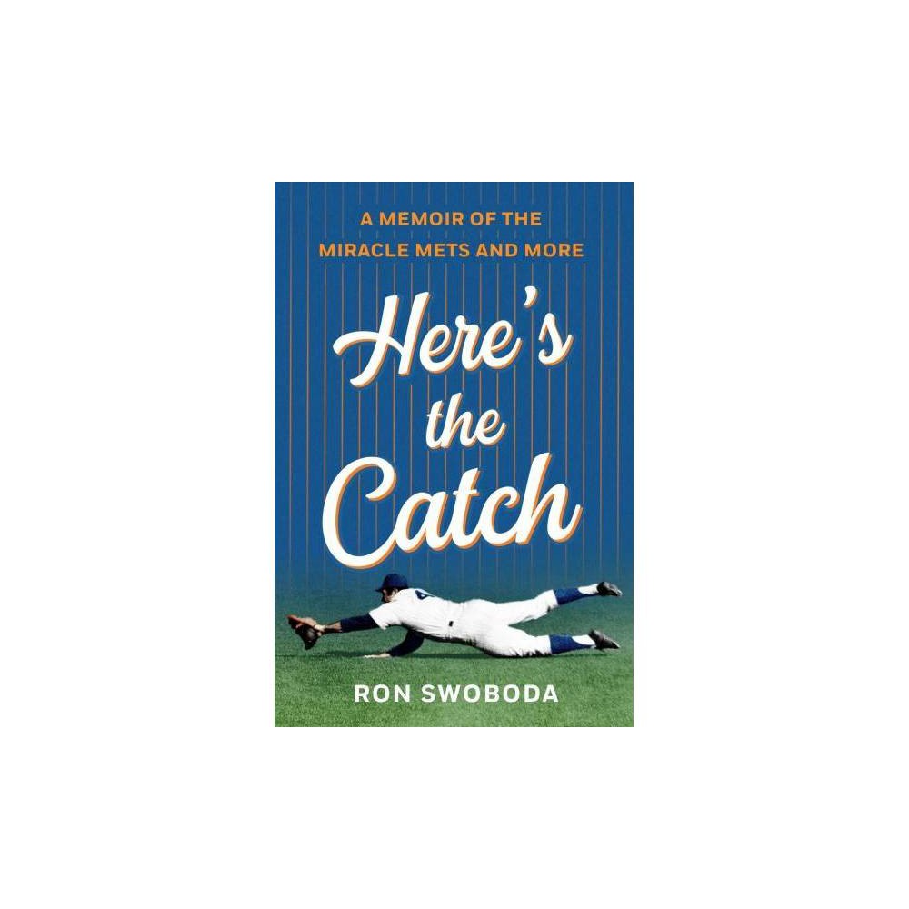 Here's the Catch : A Memoir of the Miracle Mets and More - by Ron Swoboda (Hardcover)