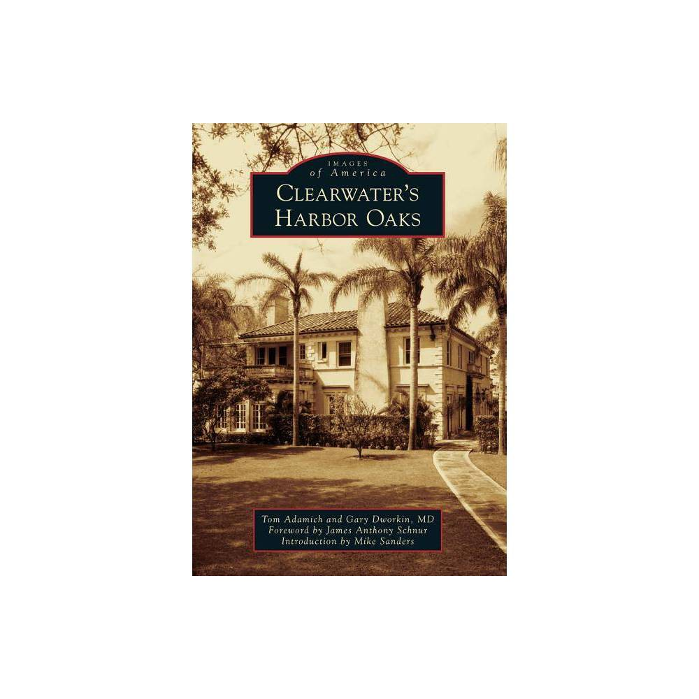 Clearwater S Harbor Oaks Images Of America Arcadia Publishing By Tom Adamich Gary Dworkin Md Paperback
