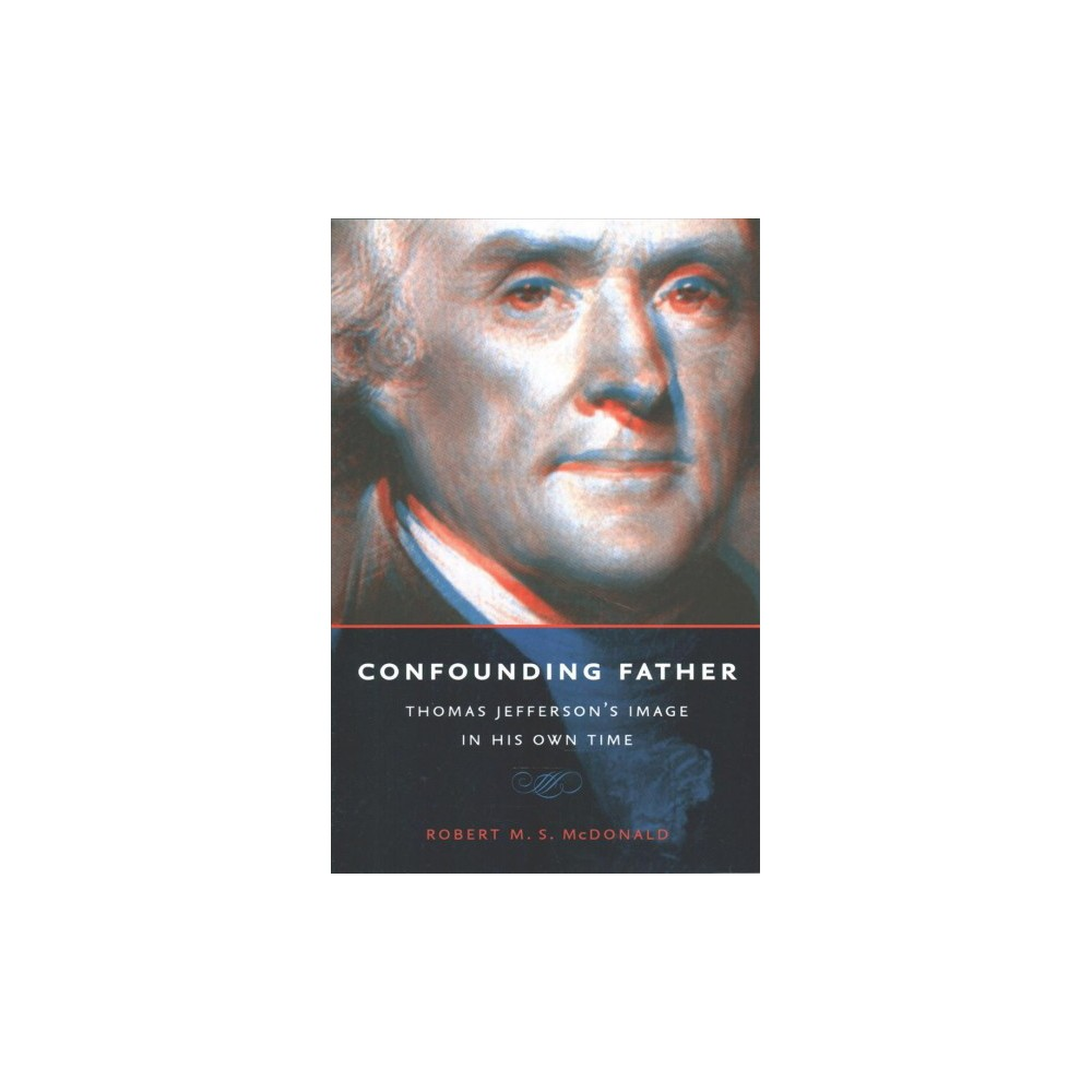 Confounding Father : Thomas Jefferson's Image in His Own Time (Reprint) (Paperback) (Robert M. S.
