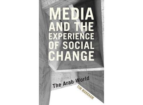 Media and the Experience of Social Change : The Arab World (Hardcover) (Tim Markham) - image 1 of 1