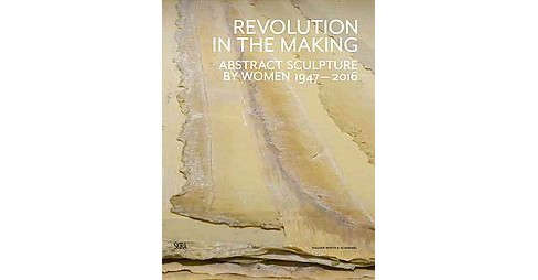Revolution in the Making : Abstract Sculpture by Women 1947-2016 (Hardcover) - image 1 of 1