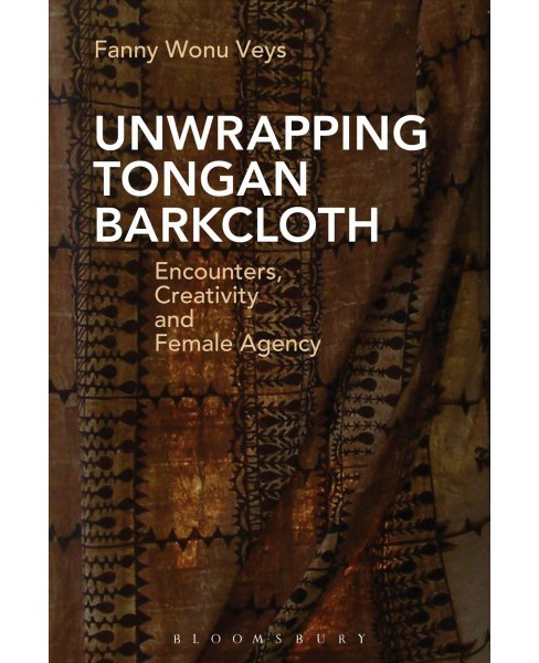 Unwrapping Tongan Barkcloth : Encounters, Creativity and Female Agency (Hardcover) (Fanny Wonu Veys) - image 1 of 1