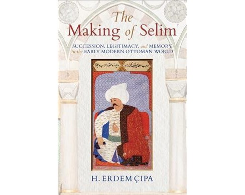 Making of Selim : Succession, Legitimacy, and Memory in the Early Modern Ottoman World (Hardcover) (H. - image 1 of 1