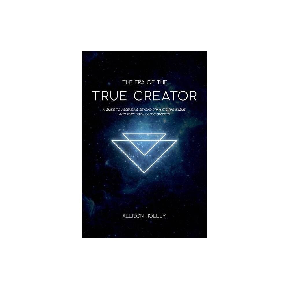 The Era Of The True Creator By Allison Holley Paperback