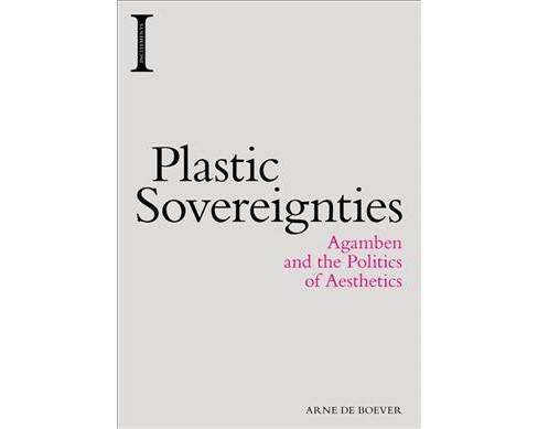 Plastic Sovereignties : Agamben and the Politics of Aesthetics (Hardcover) (Arne De Boever) - image 1 of 1