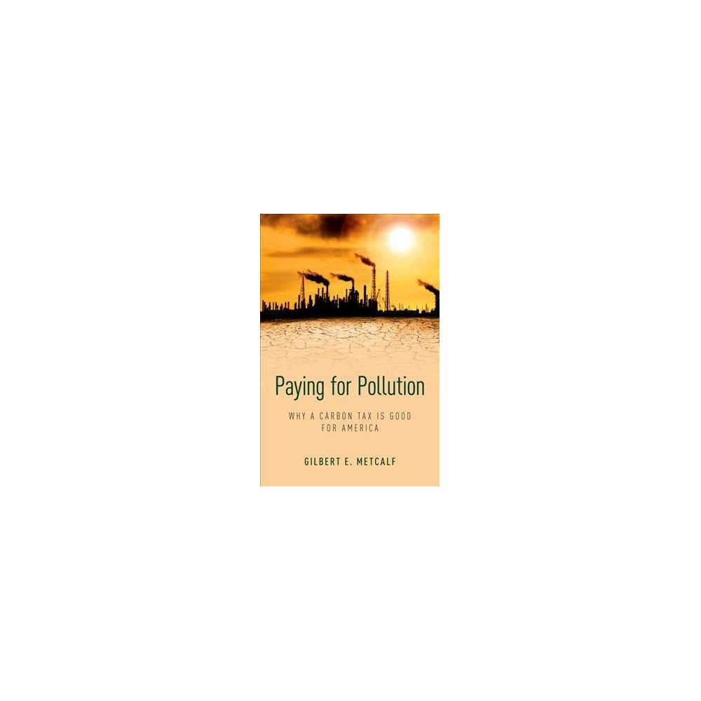 Paying for Pollution : Why a Carbon Tax is Good for America - by Gilbert E. Metcalf (Hardcover)