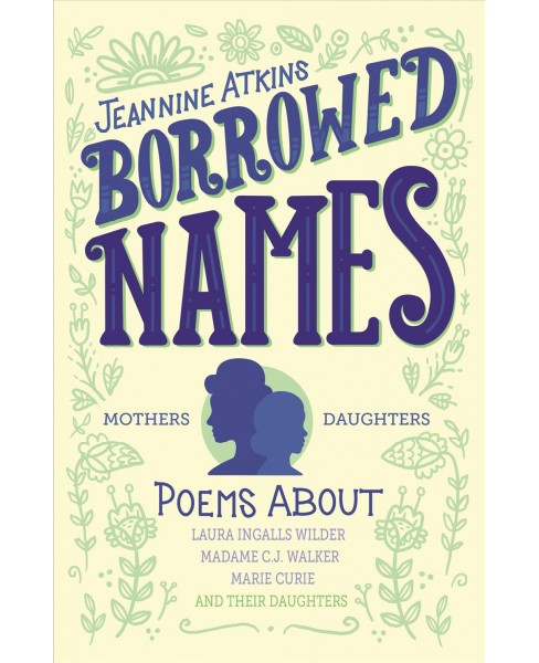 Borrowed Names : Poems About Laura Ingalls Wilder, Madam C.J. Walker, Marie Curie, and Their Daughters - image 1 of 1