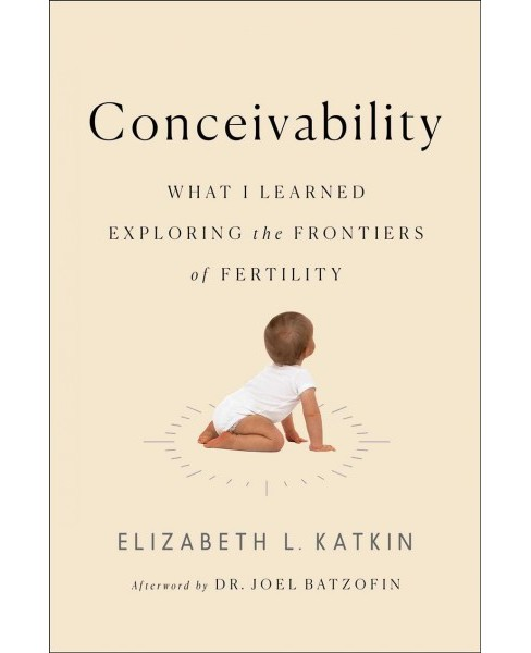 Conceivability : What I Learned Exploring the Frontiers of Fertility -  by Elizabeth Katkin (Hardcover) - image 1 of 1