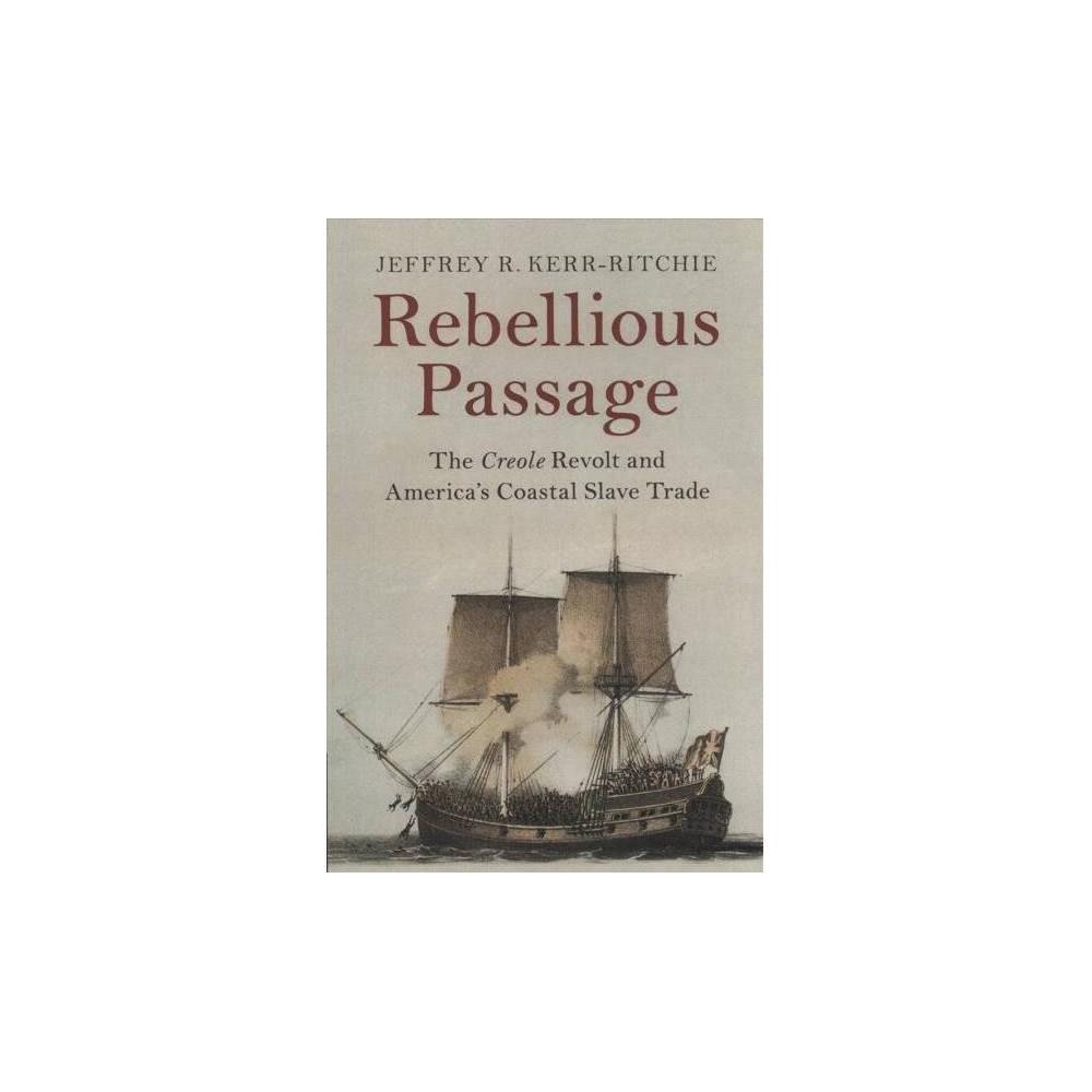 Rebellious Passage : The Creole Revolt and America's Coastal Slave Trade - (Paperback)