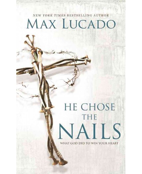 He Chose the Nails : What God Did to Win Your Heart (Unabridged) (CD/Spoken Word) (Max Lucado) - image 1 of 1