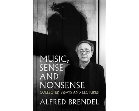 Music, Sense and Nonsense : Collected Essays and Lectures -  Reprint by Alfred Brendel (Paperback) - image 1 of 1