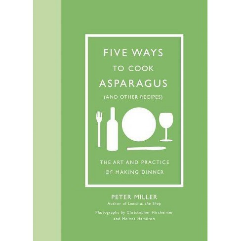 Five Ways to Cook Asparagus (and Other Recipes) - by  Peter Miller (Hardcover) - image 1 of 1