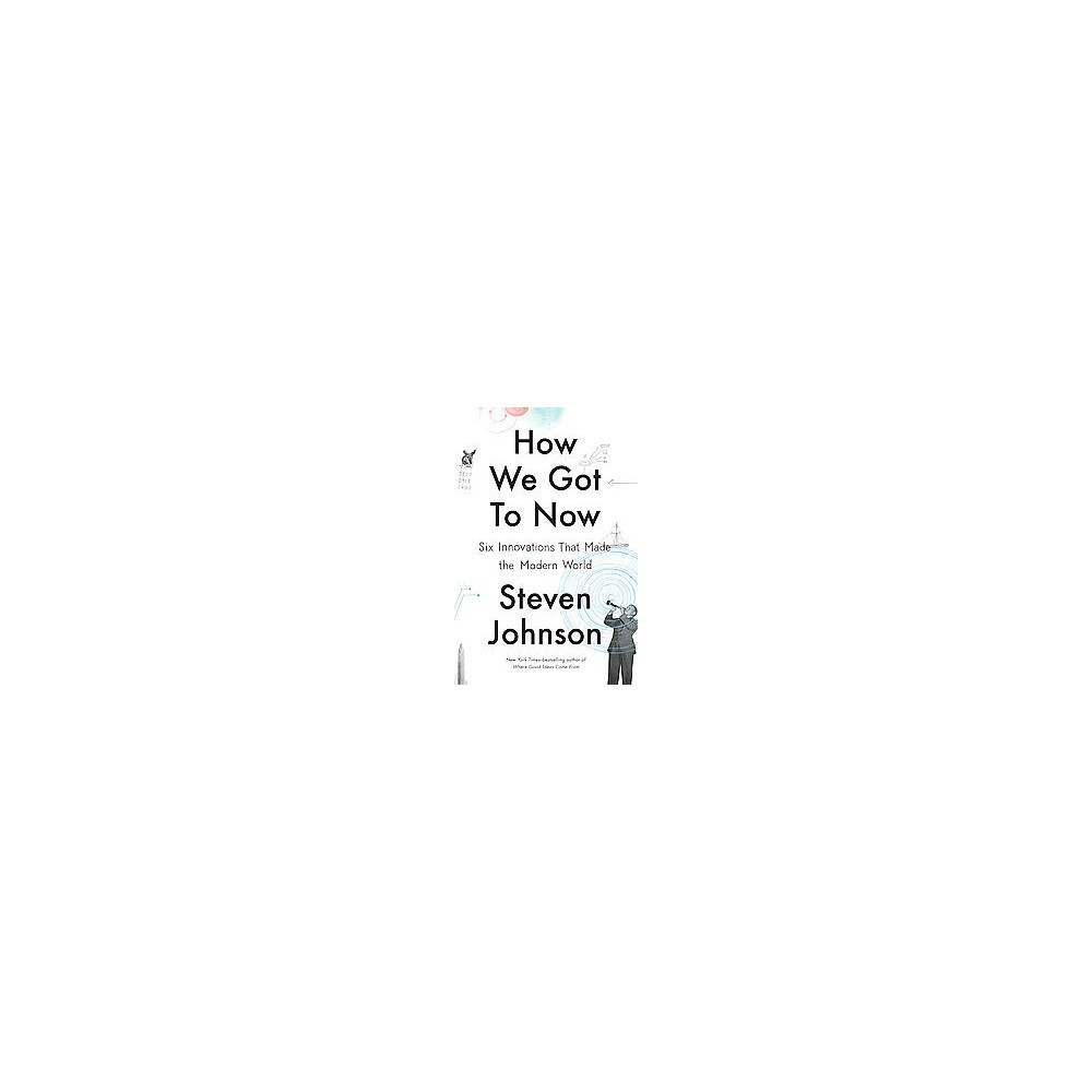 How We Got to Now : Six Innovations That Made the Modern World (Hardcover) (Steven Johnson)