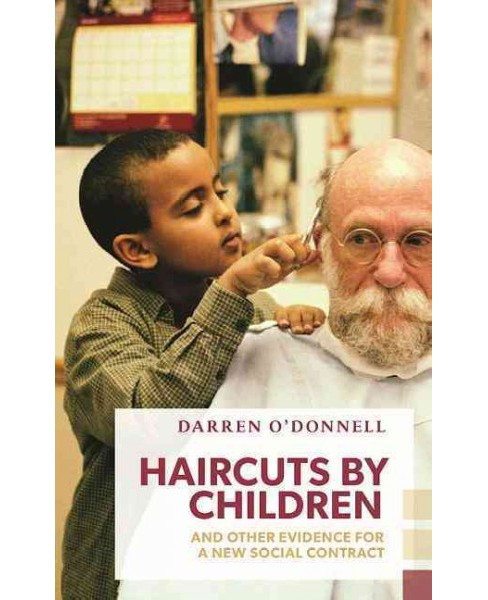 Haircuts by Children, and Other Evidence for a New Social Contract -  by Darren O'Donnell (Paperback) - image 1 of 1